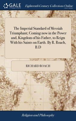 The Imperial Standard of Messiah Triumphant; Coming Now in the Power And, Kingdom of His Father, to Reign with His Saints on Earth. by R. Roach, B.D - Roach, Richard