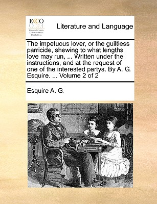 The Impetuous Lover, or the Guiltless Parricide, Shewing to What Lengths Love May Run, ... Written Under the Instructions, and at the Request of One of the Interested Partys. by A. G. Esquire. ... Volume 2 of 2 - A G, Esquire