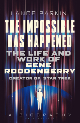 The Impossible Has Happened: The Life and Work of Gene Roddenberry, Creator of Star Trek - Parkin, Lance