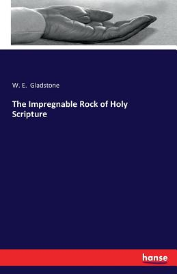 The Impregnable Rock of Holy Scripture - Gladstone, William Ewart