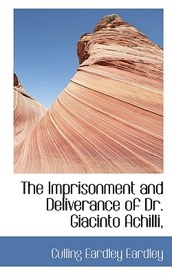 The Imprisonment and Deliverance of Dr. Giacinto Achilli, - Eardley, Culling Eardley