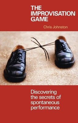 The Improvisation Game: Discovering the Secrets of Spontaneous Performance - Johnston, Chris