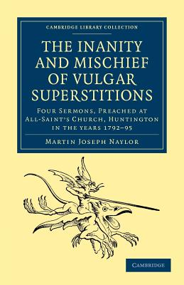 The Inanity and Mischief of Vulgar Superstitions: Four Sermons, Preached at All-Saint's Church, Huntington in the Years 1792, 1793, 1794, 1795 - Naylor, Martin Joseph