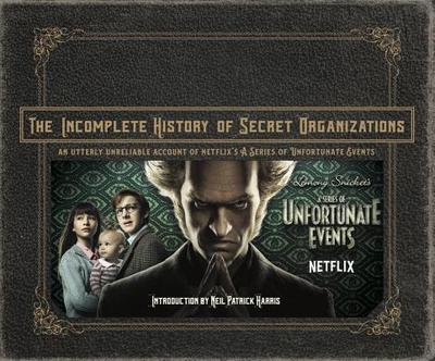 The Incomplete History of Secret Organizations: An Utterly Unreliable Account of Netflix's a Series of Unfortunate Events - Tracz, Joe, and Harris, Neil Patrick (Introduction by)