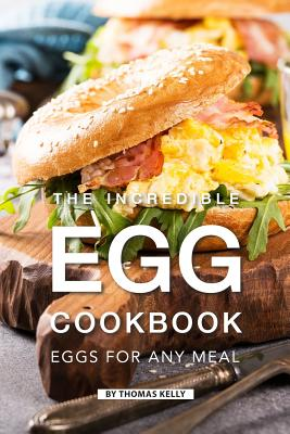 The Incredible Egg Cookbook: Eggs for Any Meal - Kelly, Thomas