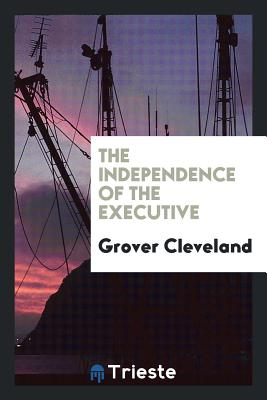 The Independence of the Executive - Cleveland, Grover