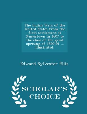 The Indian Wars of the United States from the First Settlement at Jamestown in 1607 to the Close of the Great Uprising of 1890-91 ... Illustrated. - Scholar's Choice Edition - Ellis, Edward Sylvester