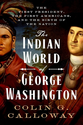 The Indian World of George Washington: The First President, the First Americans, and the Birth of the Nation - Calloway, Colin G