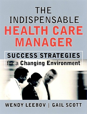 The Indispensable Health Care Manager: Success Strategies for a Changing Environment - Leebov, Wendy, Ed.D.