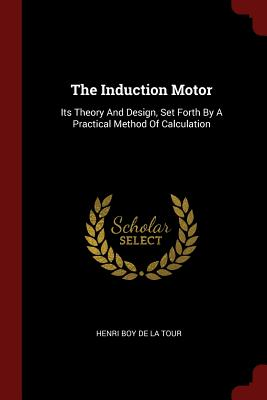 The Induction Motor: Its Theory and Design, Set Forth by a Practical Method of Calculation - Henri Boy De La Tour (Creator)