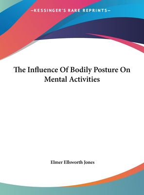 The Influence of Bodily Posture on Mental Activities - Jones, Elmer Ellsworth