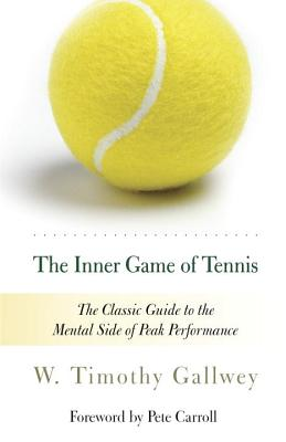 The Inner Game of Tennis: The Classic Guide to the Mental Side of Peak Performance - Gallwey, W Timothy, and Carroll, Pete (Foreword by), and Kleinman, Zach (Preface by)