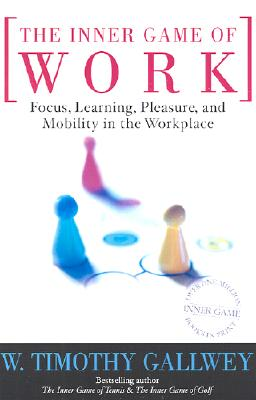 The Inner Game of Work: Focus, Learning, Pleasure, and Mobility in the Workplace - Gallwey, W Timothy