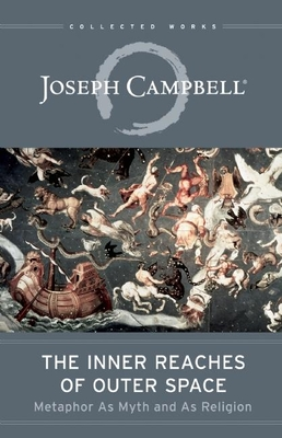 The Inner Reaches of Outer Space: Metaphor as Myth and as Religion - Campbell, Joseph