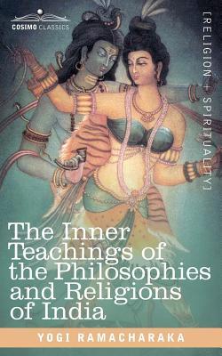 The Inner Teachings of the Philosophies and Religions of India - Yogi Ramacharaka, Ramacharaka, and Ramacharaka