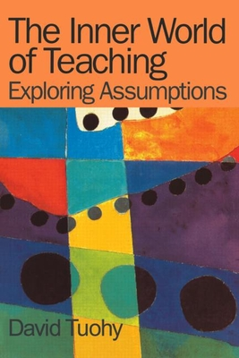 The Inner World of Teaching: Exploring Assumptions - Tuohy, David