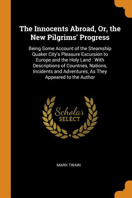 The Innocents Abroad, Or, the New Pilgrims' Progress: Being Some Account of the Steamship Quaker City's Pleasure Excursion to Europe and the Holy Land: With Descriptions of Countries, Nations, Incidents and Adventures, as They Appeared to the Author - Twain, Mark