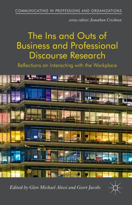 The Ins and Outs of Business and Professional Discourse Research: Reflections on Interacting with the Workplace - Alessi, Glen (Editor), and Jacobs, Geert (Editor)