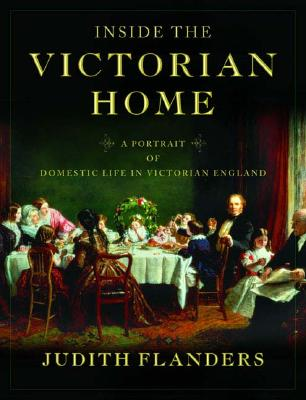 The Inside the Victorian Home: A Portrait of Domestic Life in Victorian England - Flanders, Judith