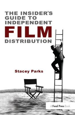 The Insider's Guide to Independent Film Distribution - Parks, Stacey