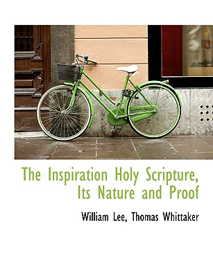 The Inspiration Holy Scripture, Its Nature and Proof - Lee, William, and Thomas Whittaker, Whittaker (Creator), and Whittaker, Thomas (Creator)
