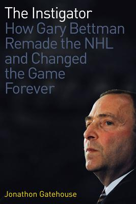 The Instigator: How Gary Bettman Remade the NHL and Changed the Game Forever - Gatehouse, Jonathon