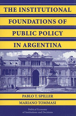 The Institutional Foundations of Public Policy in Argentina - Spiller, Pablo T