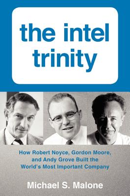 The Intel Trinity: How Robert Noyce, Gordon Moore, and Andy Grove Built the World's Most Important Company - Malone, Michael S