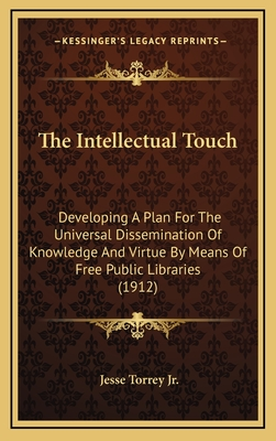 The Intellectual Touch: Developing a Plan for the Universal Dissemination of Knowledge and Virtue by Means of Free Public Libraries (1912) - Torrey, Jesse, Jr.
