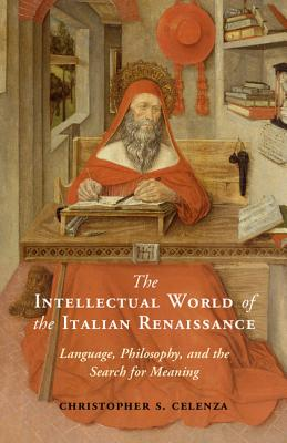 The Intellectual World of the Italian Renaissance: Language, Philosophy, and the Search for Meaning - Celenza, Christopher S