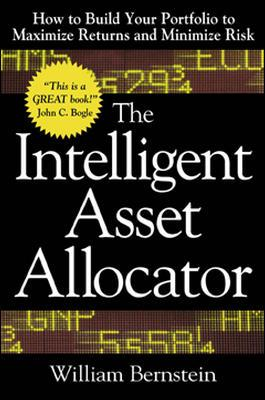 The Intelligent Asset Allocator: How to Build Your Portfolio to Maximize Returns and Minimize Risk - Bernstein, William J