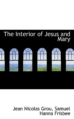 The Interior of Jesus and Mary - Grou, Jean Nicolas, and Frisbee, Samuel Hanna