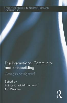 The International Community and Statebuilding: Getting Its Act Together? - McMahon, Patrice (Editor), and Western, Jon (Editor)
