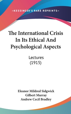 The International Crisis in Its Ethical and Psychological Aspects: Lectures (1915) - Sidgwick, Eleanor Mildred, and Murray, Gilbert, and Bradley, Andrew Cecil