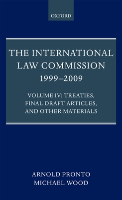 The International Law Commission 1999-2009: Volume IV: Treaties, Final Draft Articles, and Other Materials - Pronto, Arnold, and Wood, Michael