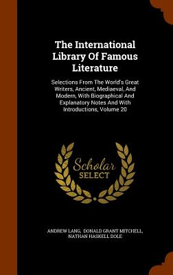 The International Library of Famous Literature: Selections from the World's Great Writers, Ancient, Mediaeval, and Modern, with Biographical and Explanatory Notes and with Introductions, Volume 20 - Lang, Andrew, and Donald Grant Mitchell (Creator), and Nathan Haskell Dole (Creator)