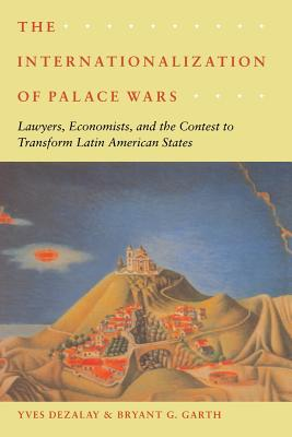 The Internationalization of Palace Wars: Lawyers, Economists, and the Contest to Transform Latin American States - Dezalay, Yves