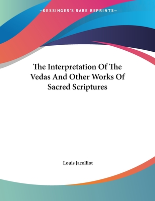 The Interpretation of the Vedas and Other Works of Sacred Scriptures - Jacolliot, Louis