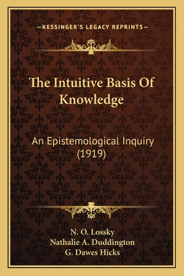 The Intuitive Basis of Knowledge: An Epistemological Inquiry (1919) - Lossky, N O, and Duddington, Nathalie A (Translated by), and Hicks, G Dawes (Foreword by)