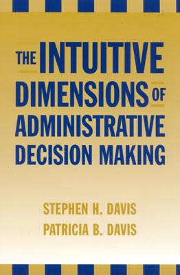 The Intuitive Dimensions of Administrative Decision Making - Davis, Stephen H, and Davis, Patricia B