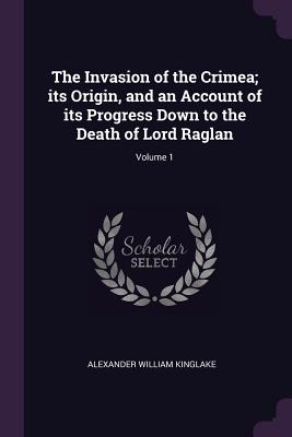 The Invasion of the Crimea; Its Origin, and an Account of Its Progress Down to the Death of Lord Raglan; Volume 1 - Kinglake, Alexander William