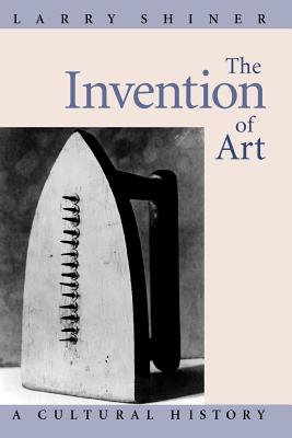 The Invention of Art: A Cultural History - Shiner, Larry