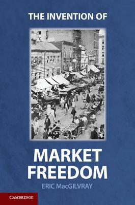 The Invention of Market Freedom - MacGilvray, Eric