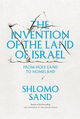 The Invention of the Land of Israel: From Holy Land to Homeland - Sand, Shlomo, and Forman, Geremy (Translated by)