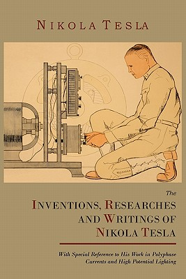 The Inventions, Researches and Writings of Nikola Tesla, With Special Reference to His Work in Polyphase Currents and High Potential Lighting - Tesla, Nikola, and Martin, Thomas Commerford