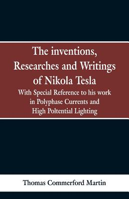 The Inventions, Researches and Writings of Nikola Tesla: With special reference to his work in polyphase currents and high potential lighting - Martin, Thomas Commerford