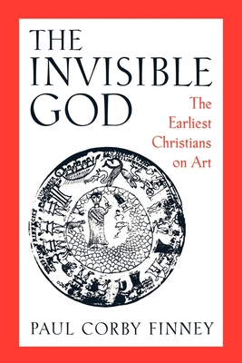 The Invisible God: The Earliest Christians on Art - Finney, Paul Corby