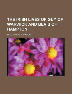 The Irish Lives of Guy of Warwick and Bevis of Hampton - Robinson, Fred Norris