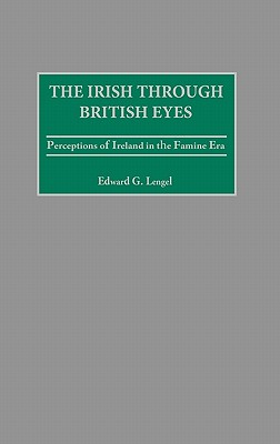 The Irish Through British Eyes: Perceptions of Ireland in the Famine Era - Lengel, Edward G