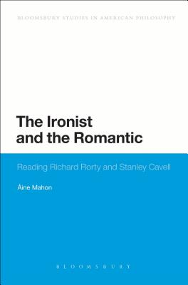The Ironist and the Romantic: Reading Richard Rorty and Stanley Cavell - Mahon, Aine